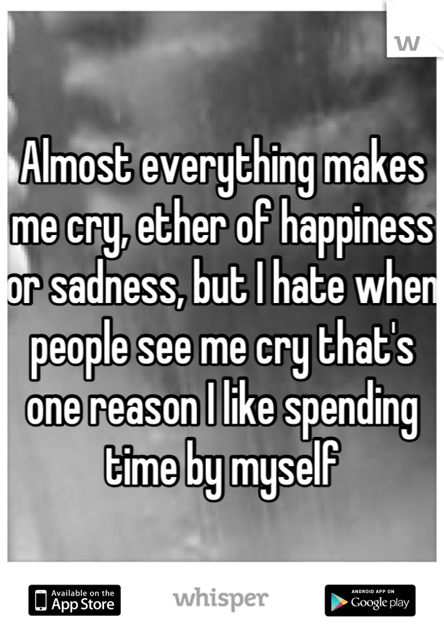 Almost everything makes me cry, ether of happiness or sadness, but I hate when people see me cry that's one reason I like spending time by myself