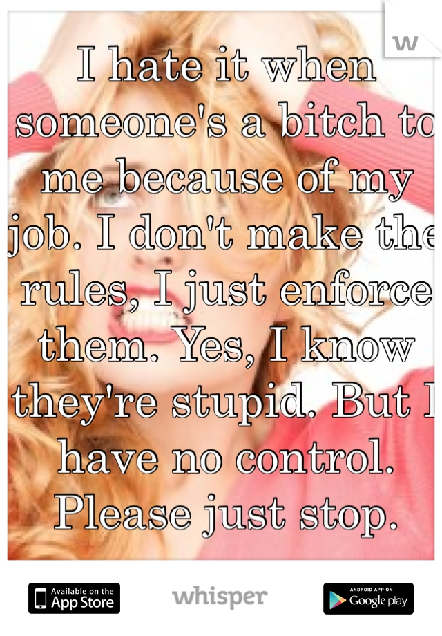 I hate it when someone's a bitch to me because of my job. I don't make the rules, I just enforce them. Yes, I know they're stupid. But I have no control. Please just stop.