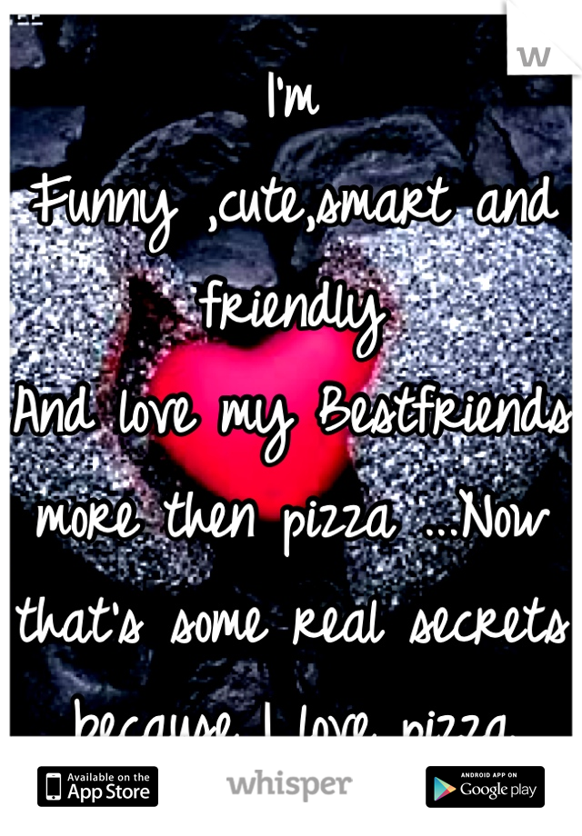 I'm Funny ,cute,smart and friendly And love my Bestfriends more then pizza ...Now that's some real secrets because I love pizza