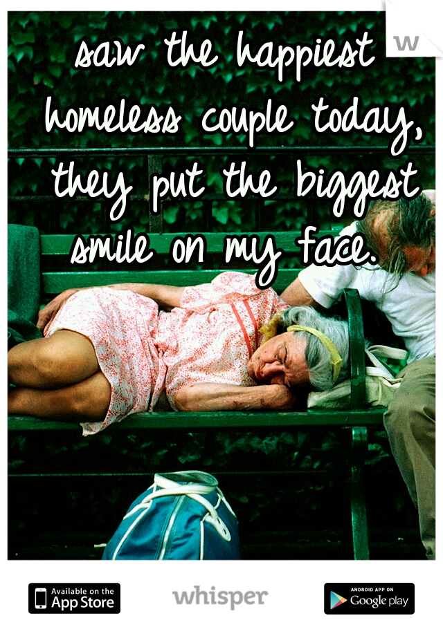 saw the happiest homeless couple today, they put the biggest smile on my face.