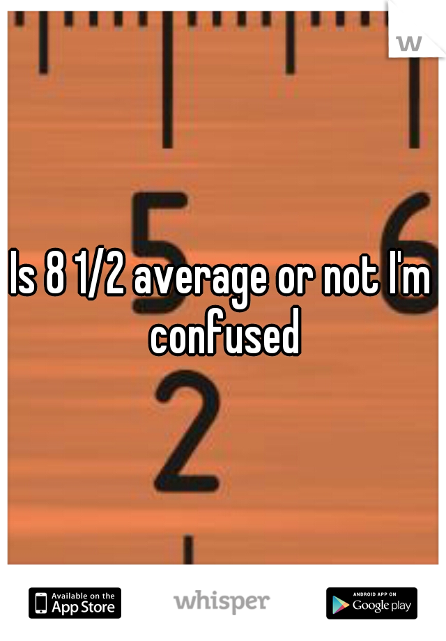 Is 8 1/2 average or not I'm confused