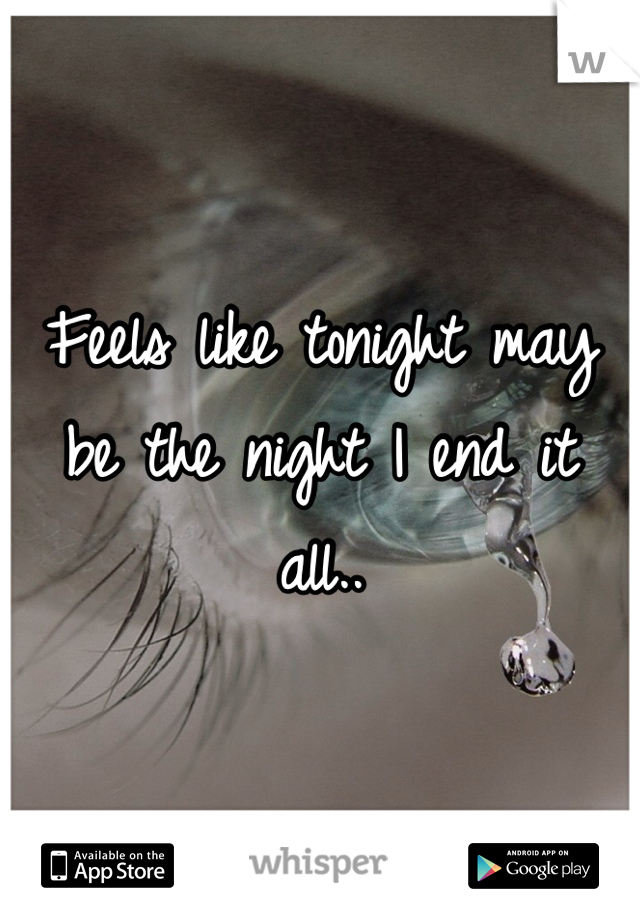 Feels like tonight may be the night I end it all..