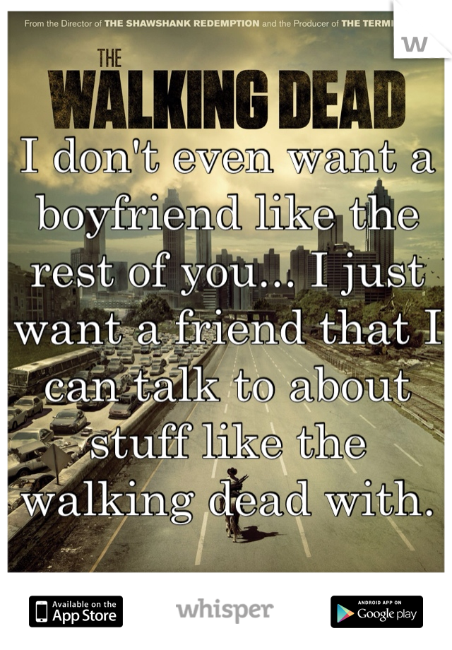 I don't even want a boyfriend like the rest of you... I just want a friend that I can talk to about stuff like the walking dead with.