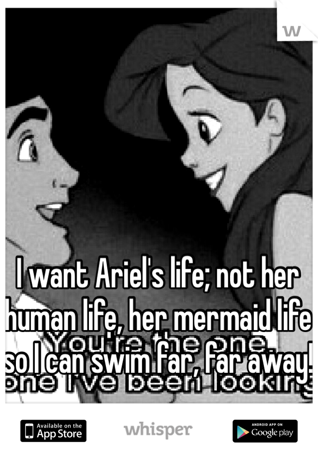 I want Ariel's life; not her human life, her mermaid life so I can swim far, far away!