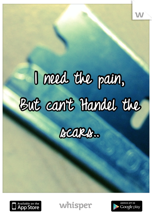 I need the pain, But can't Handel the scars..