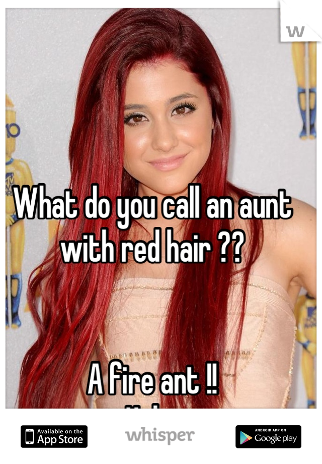 What do you call an aunt with red hair ??   A fire ant !! Haha
