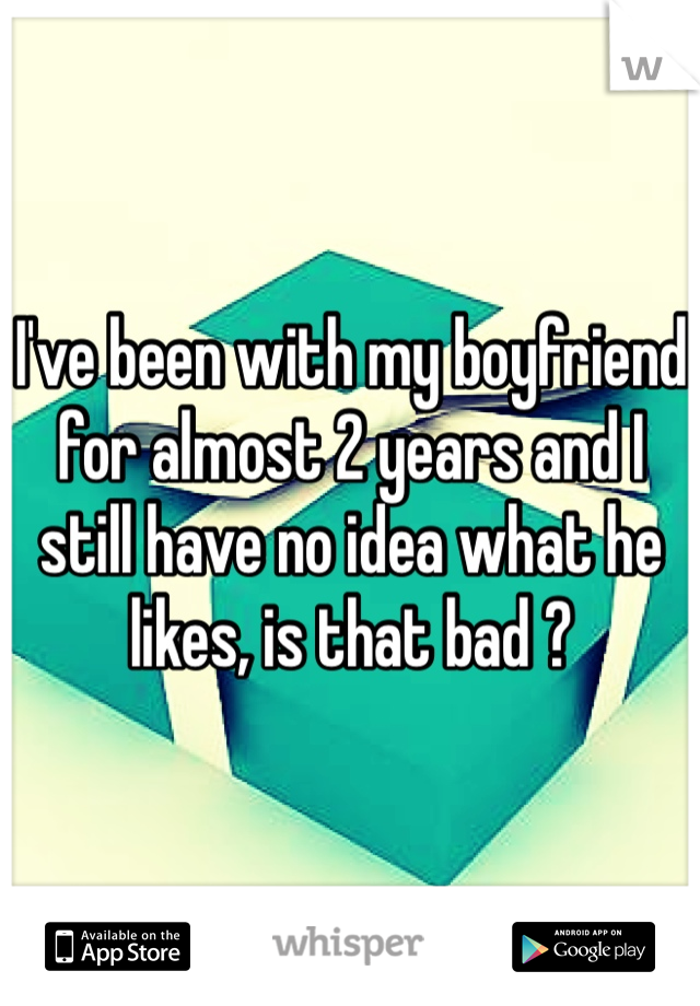 I've been with my boyfriend for almost 2 years and I still have no idea what he likes, is that bad ?