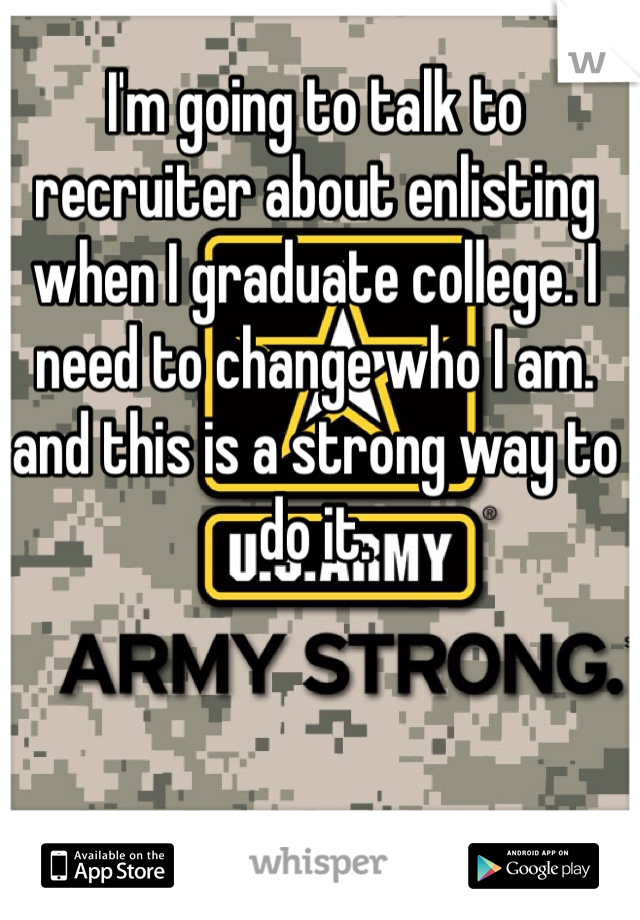 I'm going to talk to recruiter about enlisting when I graduate college. I need to change who I am. and this is a strong way to do it.
