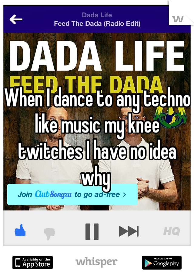 When I dance to any techno like music my knee twitches I have no idea why