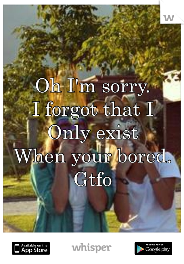 Oh I'm sorry. I forgot that I Only exist When your bored. Gtfo