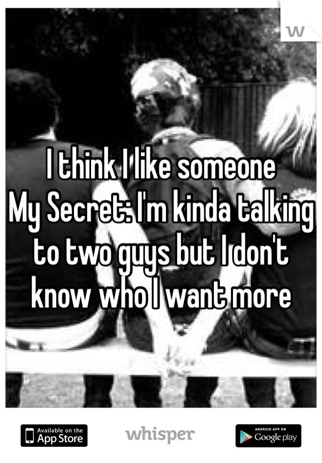 I think I like someone  My Secret: I'm kinda talking to two guys but I don't know who I want more