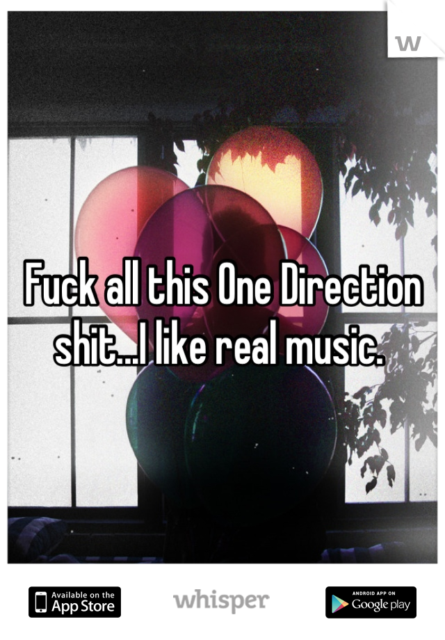 Fuck all this One Direction shit...I like real music.
