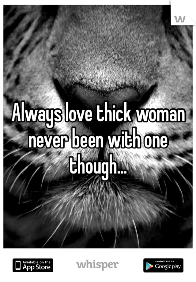 Always love thick woman never been with one though...