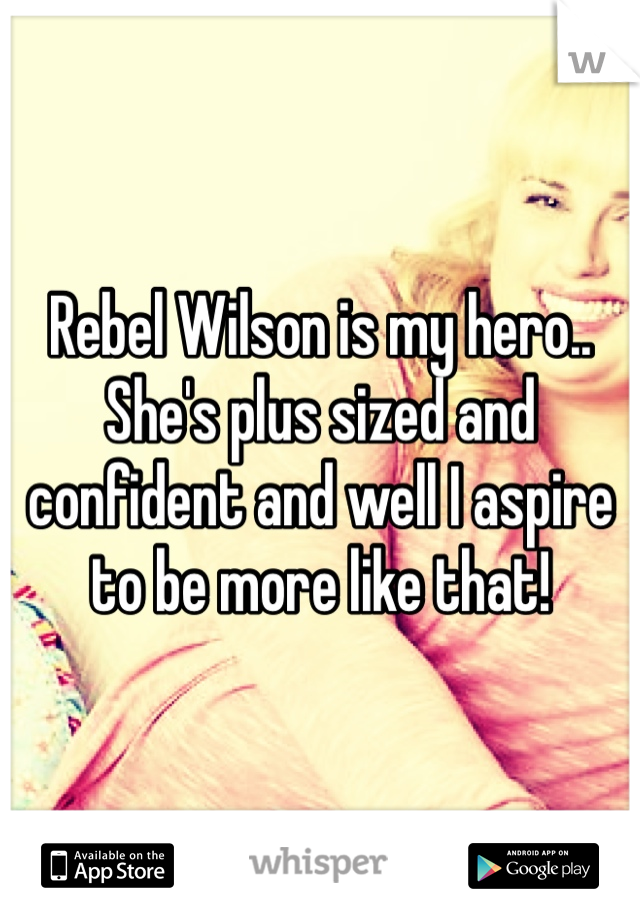 Rebel Wilson is my hero.. She's plus sized and confident and well I aspire to be more like that!