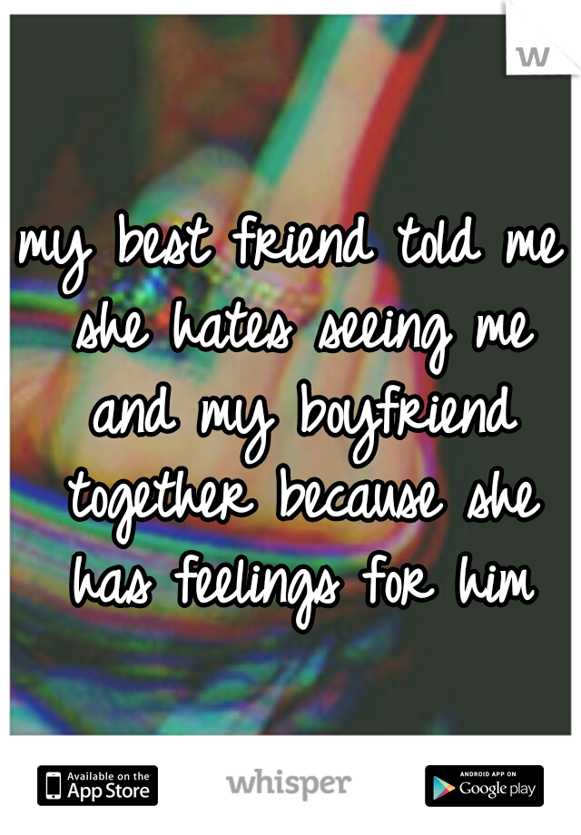 my best friend told me she hates seeing me and my boyfriend together because she has feelings for him