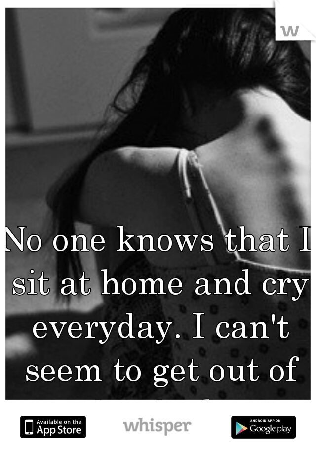 No one knows that I sit at home and cry everyday. I can't seem to get out of this funk.