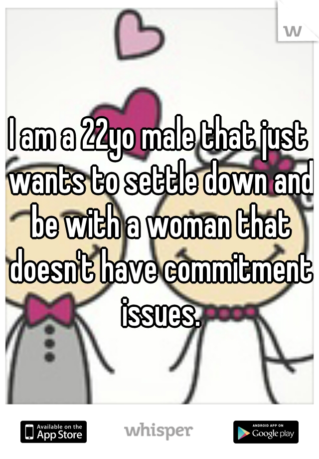 I am a 22yo male that just wants to settle down and be with a woman that doesn't have commitment issues.