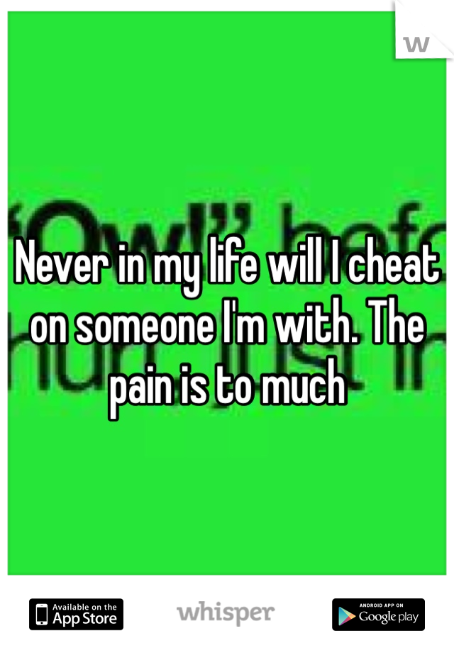 Never in my life will I cheat on someone I'm with. The pain is to much