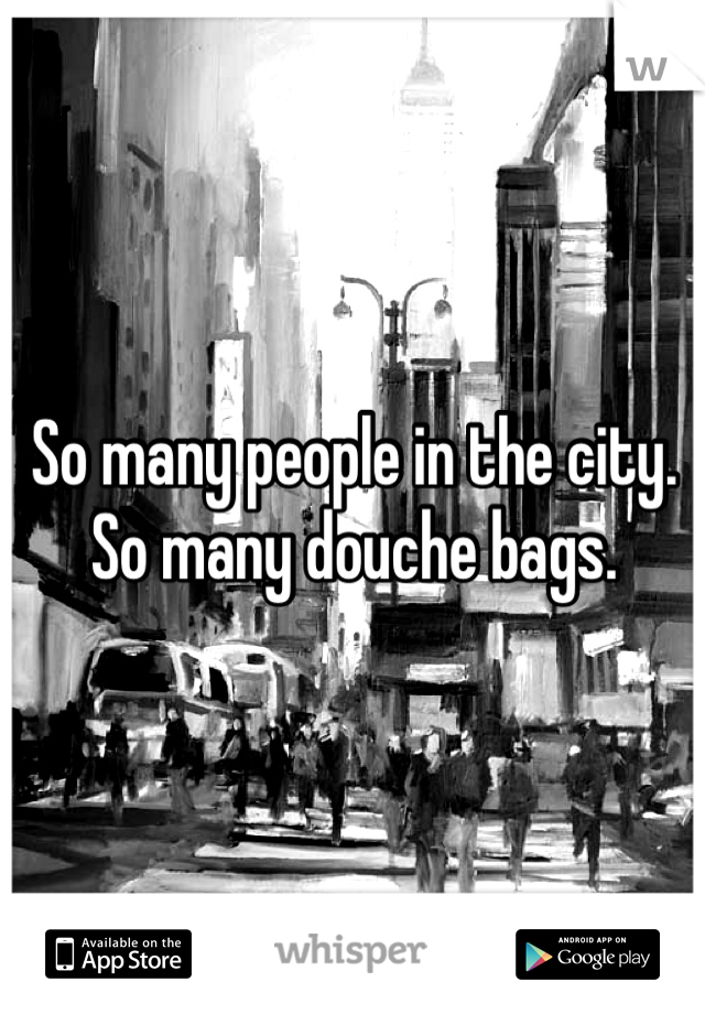So many people in the city. So many douche bags.