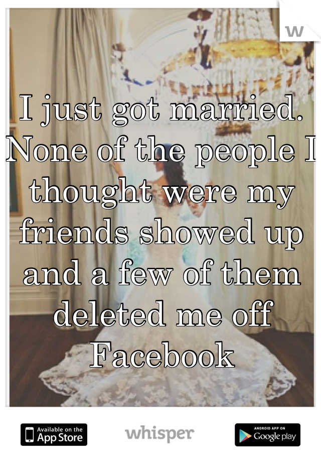 I just got married. None of the people I thought were my friends showed up and a few of them deleted me off Facebook