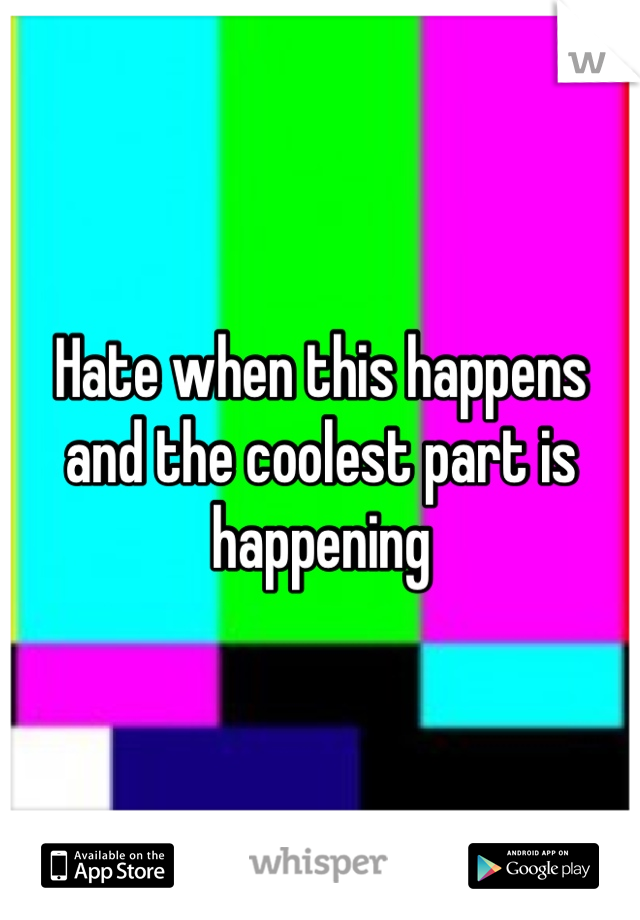 Hate when this happens and the coolest part is happening