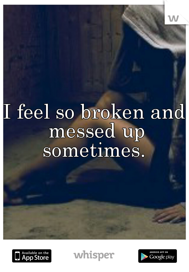 I feel so broken and messed up sometimes.