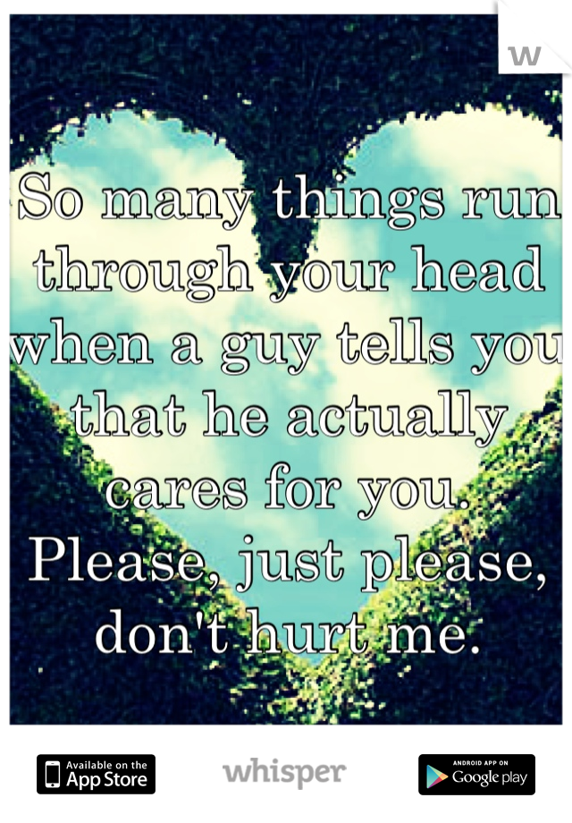 So many things run through your head when a guy tells you that he actually cares for you. Please, just please, don't hurt me.