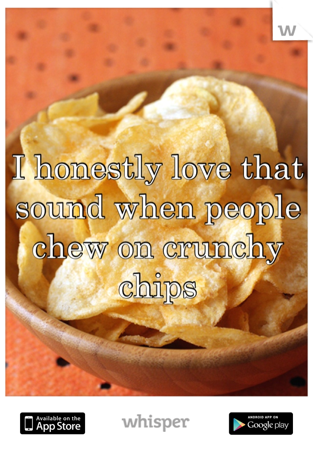 I honestly love that sound when people chew on crunchy chips