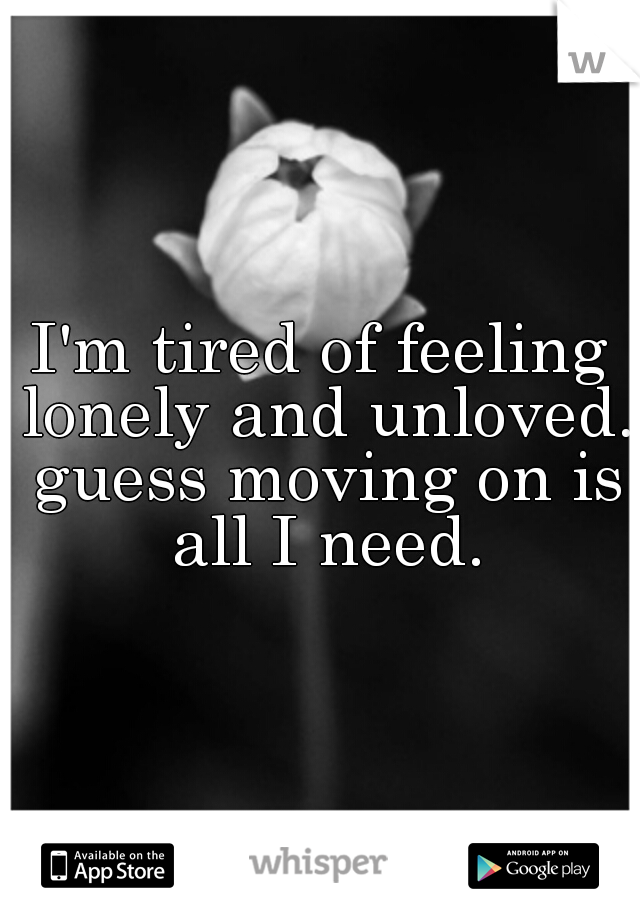 I'm tired of feeling lonely and unloved. guess moving on is all I need.