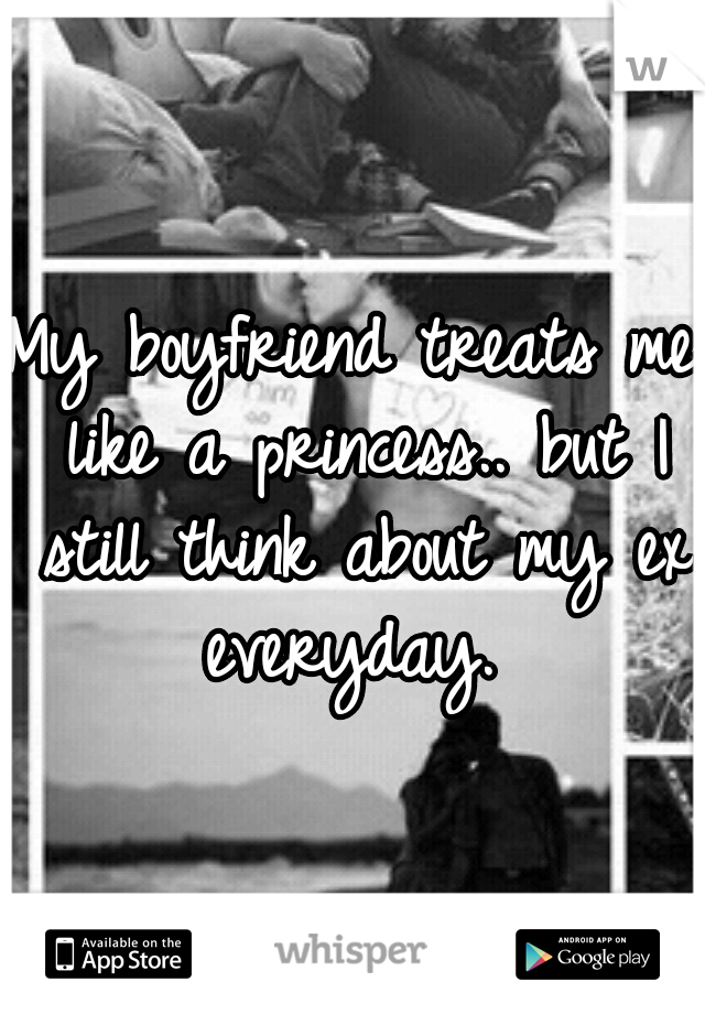 My boyfriend treats me like a princess.. but I still think about my ex everyday.