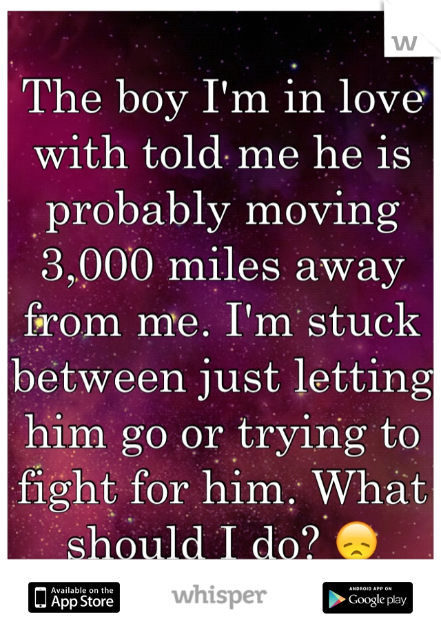 The boy I'm in love with told me he is probably moving 3,000 miles away from me. I'm stuck between just letting him go or trying to fight for him. What should I do? 😞