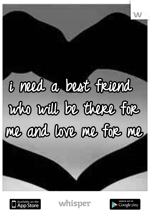 i need a best friend who will be there for me and love me for me