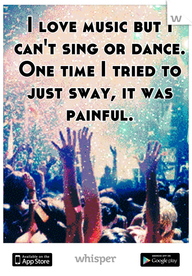 I love music but I can't sing or dance. One time I tried to just sway, it was painful.