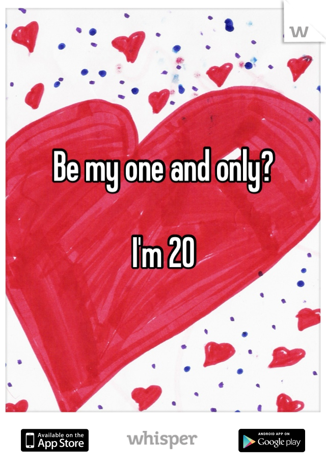 Be my one and only?   I'm 20