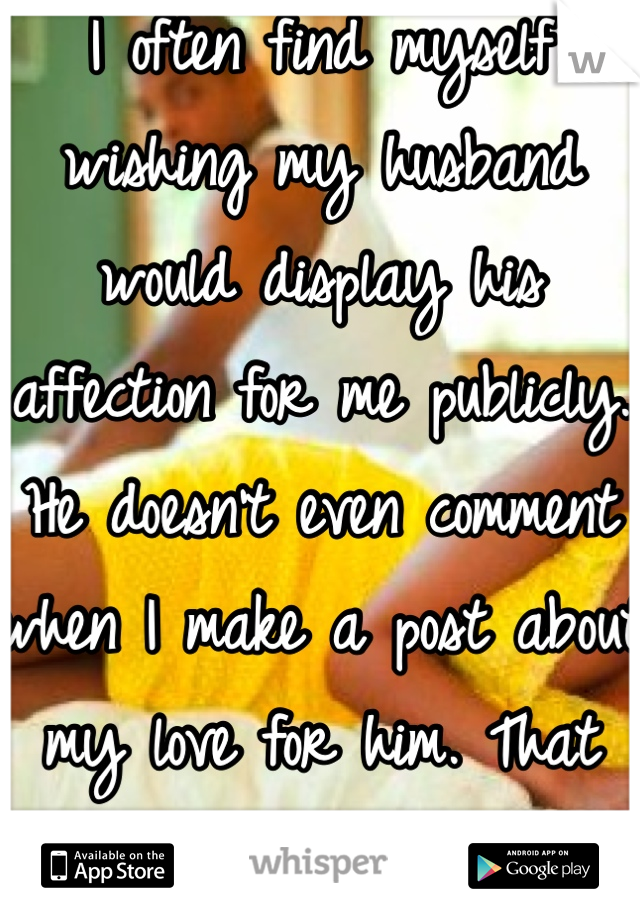 I often find myself wishing my husband would display his affection for me publicly. He doesn't even comment when I make a post about my love for him. That shit hurts after awhile.