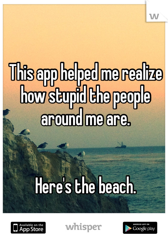 This app helped me realize how stupid the people around me are.    Here's the beach.