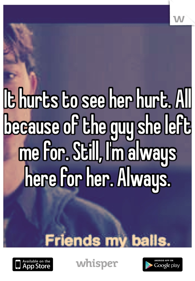 It hurts to see her hurt. All because of the guy she left me for. Still, I'm always here for her. Always.
