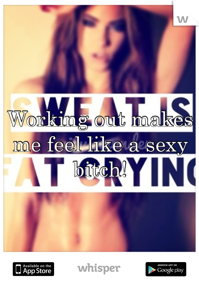 Working out makes me feel like a sexy bitch!