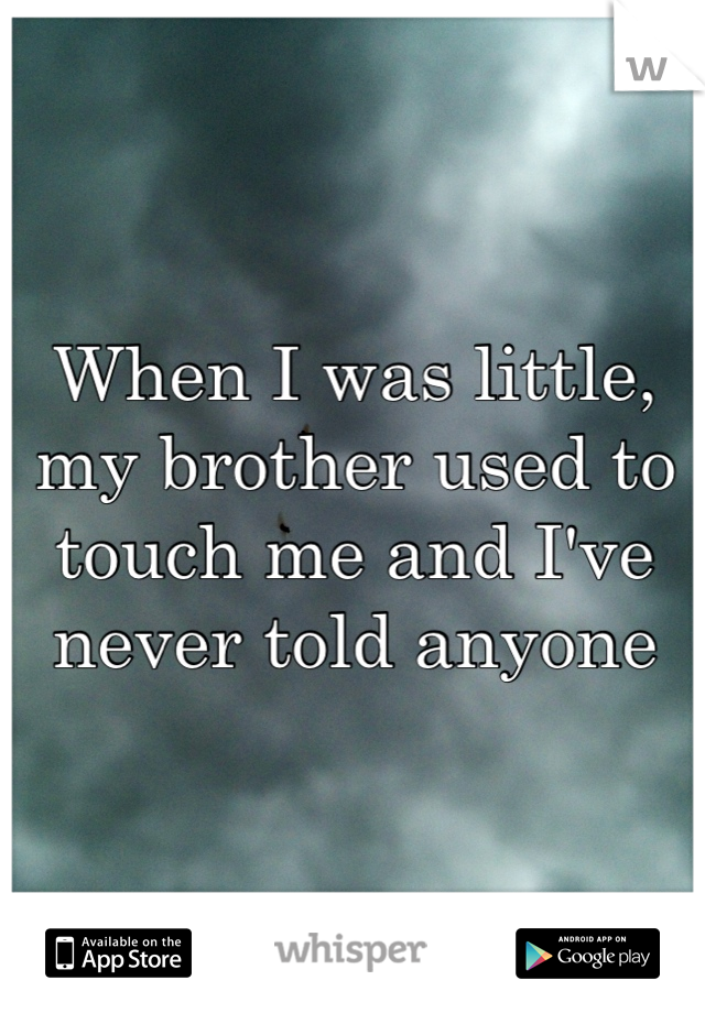 When I was little, my brother used to touch me and I've never told anyone