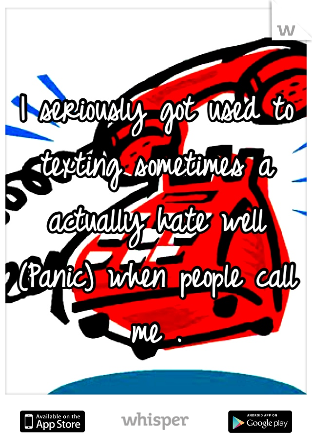 I seriously got used to texting sometimes a actually hate well (Panic) when people call me .