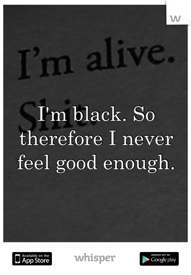 I'm black. So therefore I never feel good enough.