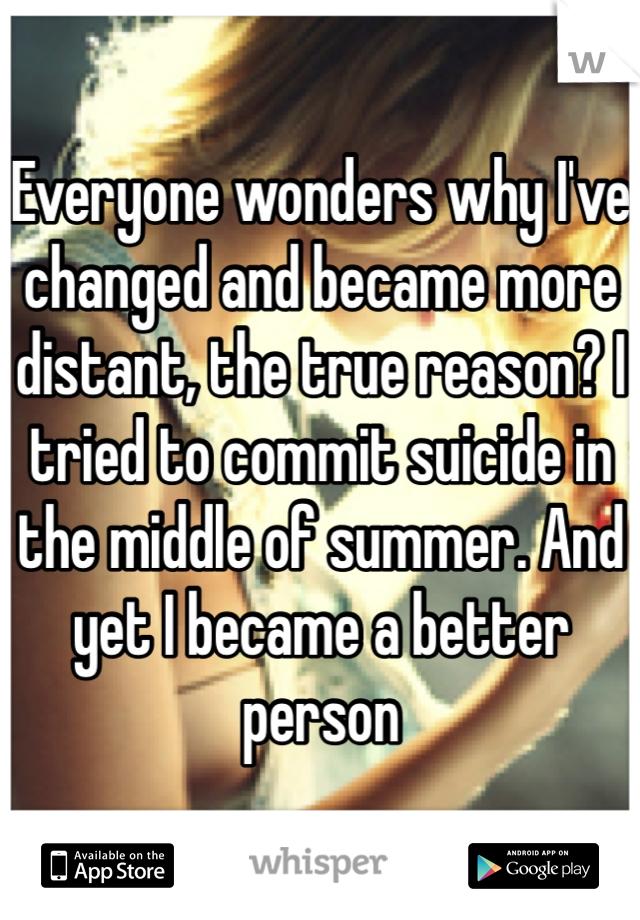 Everyone wonders why I've changed and became more distant, the true reason? I tried to commit suicide in the middle of summer. And yet I became a better person