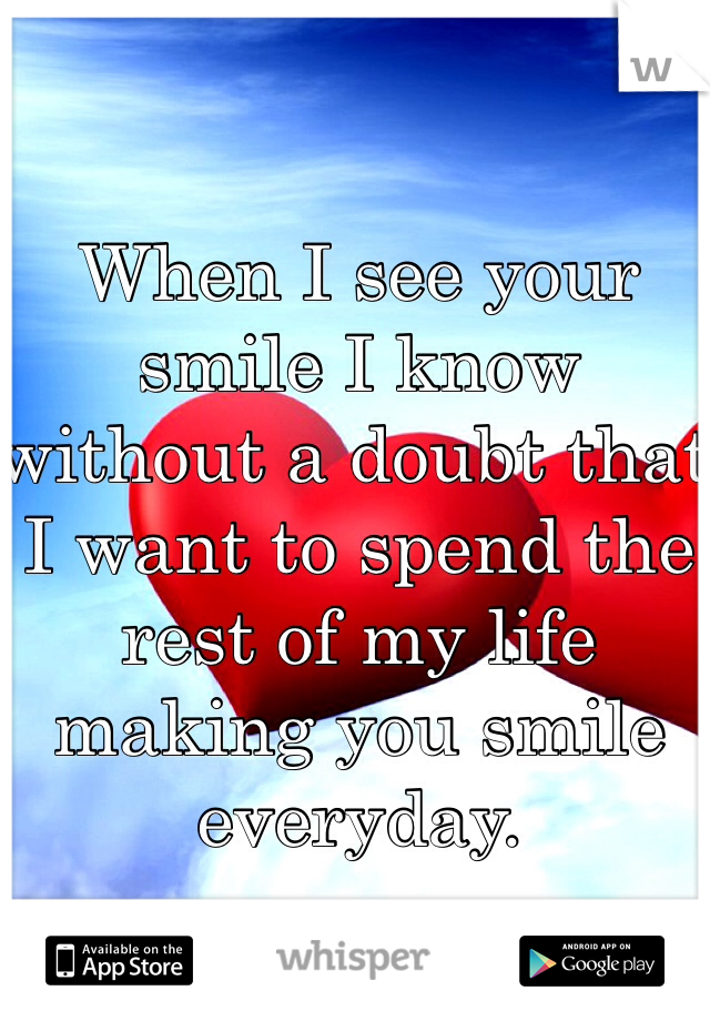 When I see your smile I know without a doubt that I want to spend the rest of my life making you smile everyday.
