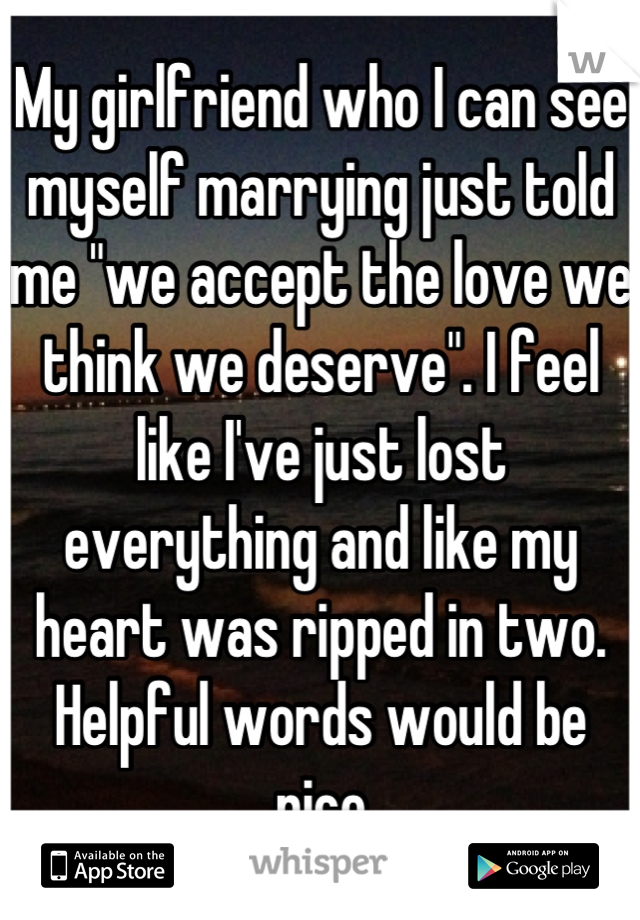 "My girlfriend who I can see myself marrying just told me ""we accept the love we think we deserve"". I feel like I've just lost everything and like my heart was ripped in two. Helpful words would be nice"