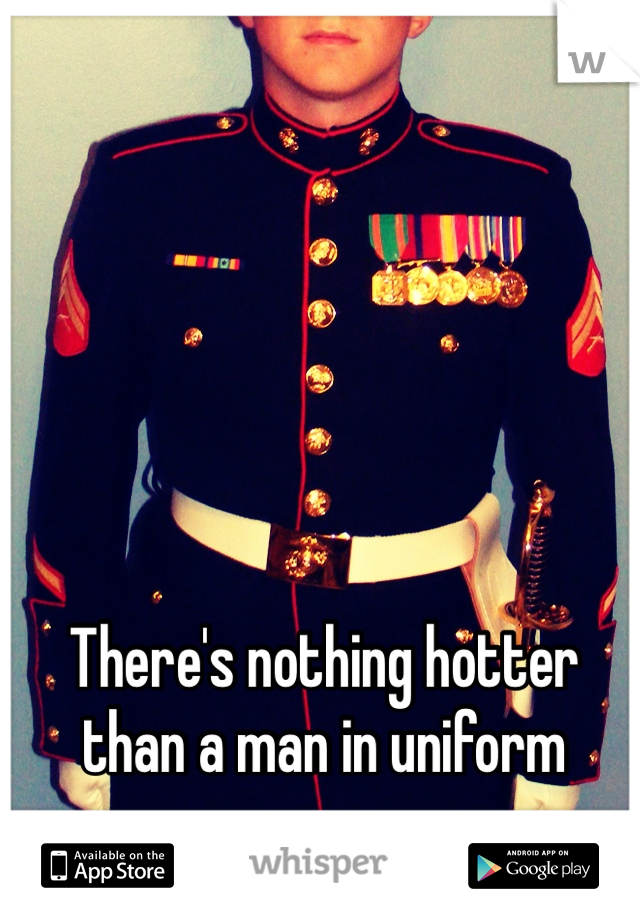 There's nothing hotter than a man in uniform