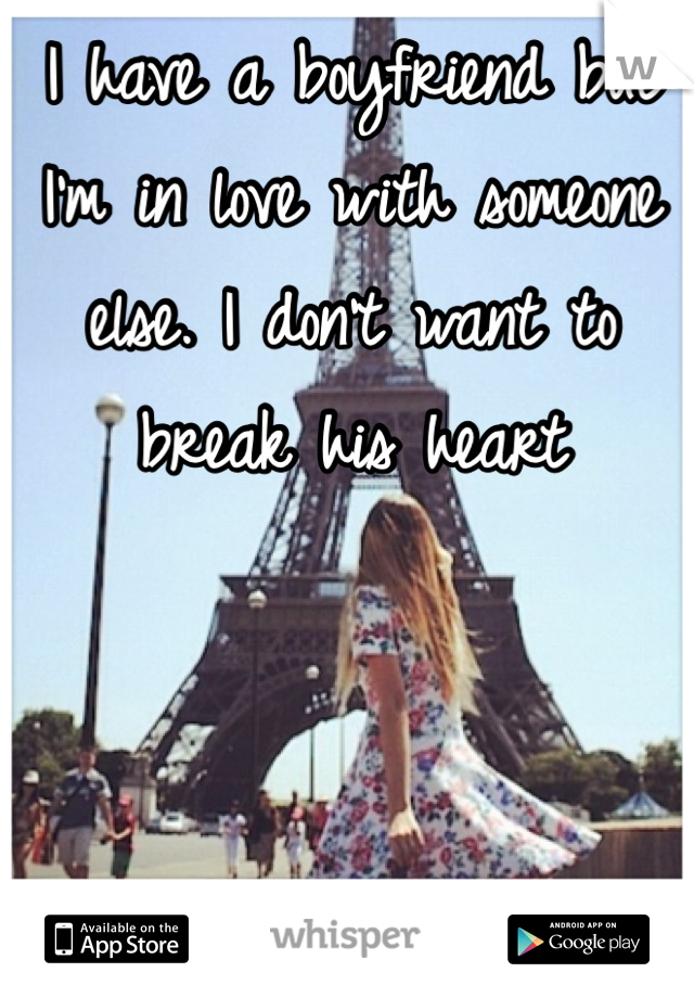 I have a boyfriend but I'm in love with someone else. I don't want to break his heart