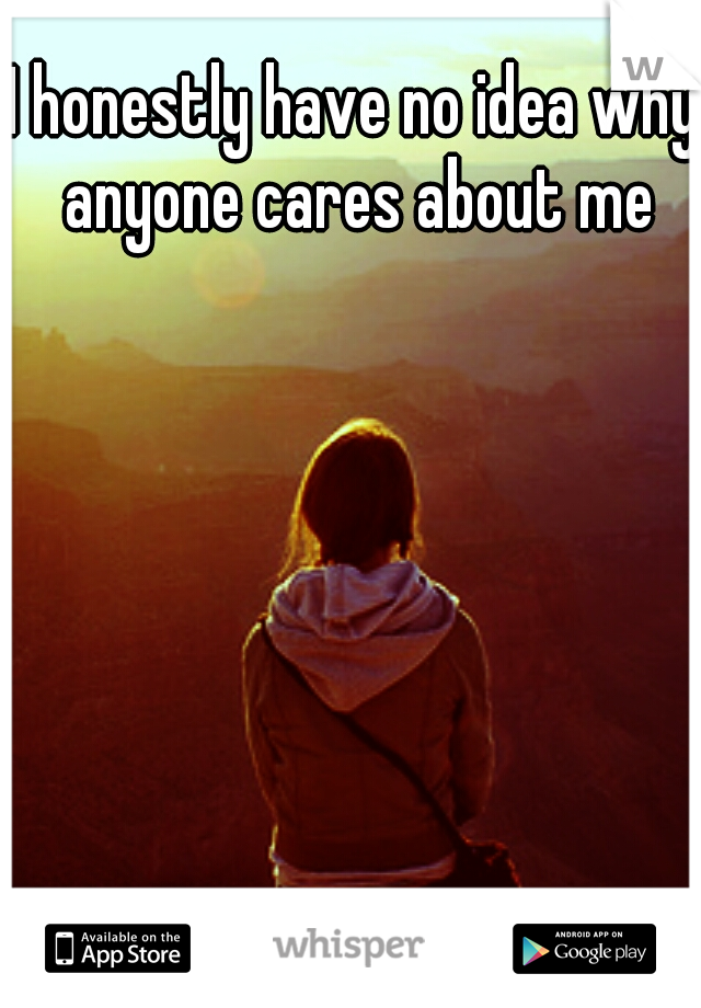 I honestly have no idea why anyone cares about me
