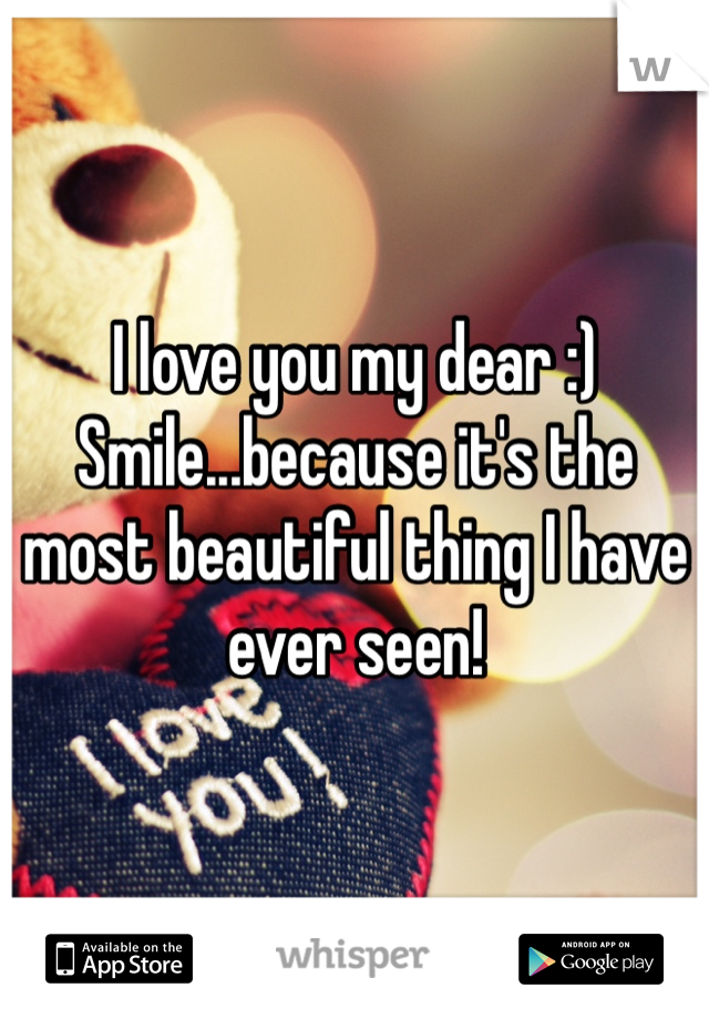 I love you my dear :) Smile...because it's the most beautiful thing I have ever seen!