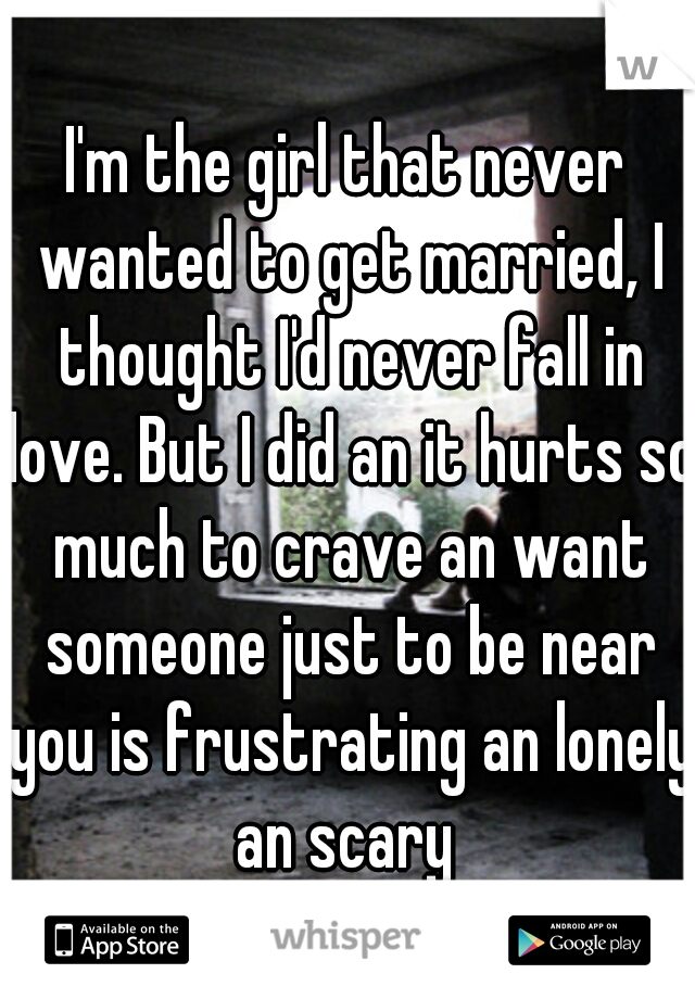 I'm the girl that never wanted to get married, I thought I'd never fall in love. But I did an it hurts so much to crave an want someone just to be near you is frustrating an lonely an scary