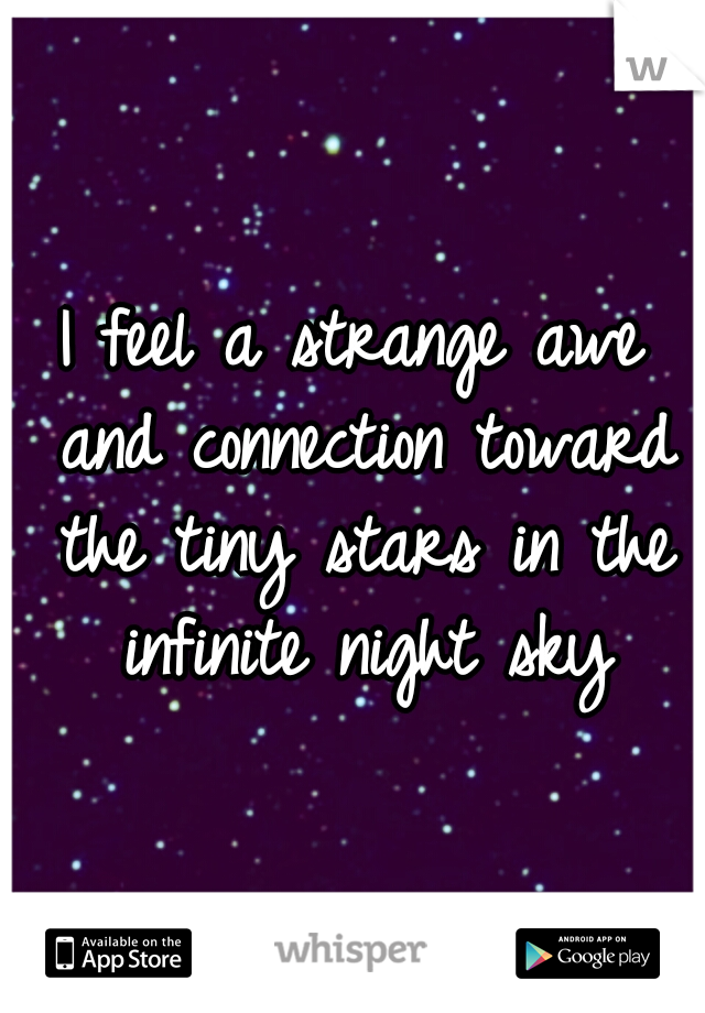 I feel a strange awe and connection toward the tiny stars in the infinite night sky